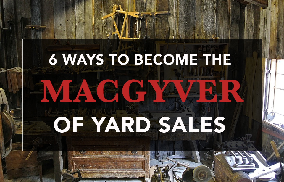 6 Ways To Become The Macgyver Of Yard Sales Garage Sale Blog